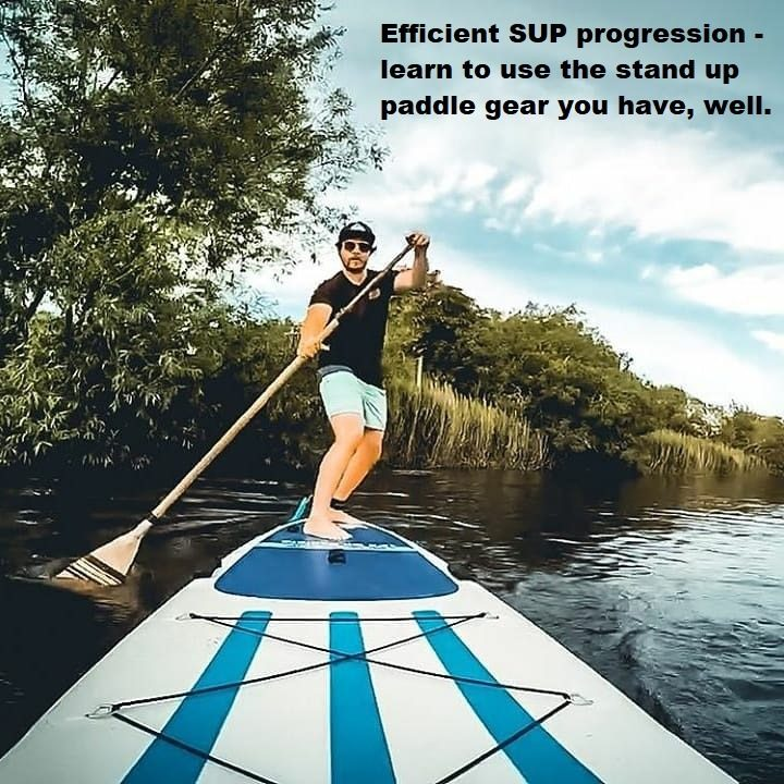 Efficient SUP progression – learn to use the stand up paddle gear you have, well.