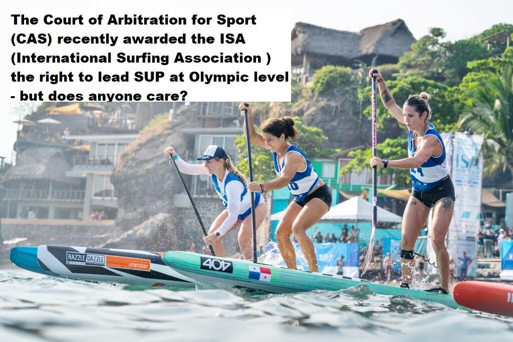 The Court of Arbitration for Sport (CAS) recently awarded the ISA (International Surfing Association ) the right to lead SUP at Olympic level – but does anyone care?